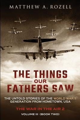 The Things Our Fathers Saw - Vol. 3, the War in the Air Book Two: The Untold Stories of the World War II Generation from Hometown, USA Cover Image