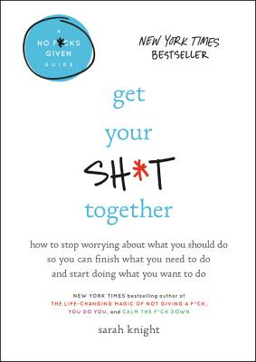 Get Your Sh*t Together: How to Stop Worrying about What You Should Do So You Can Finish What You Need to Do and Start Doing What You Want to D (No F*c Cover Image