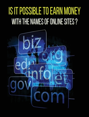 Is It Possible to Earn Money with the Names of Online Sites ? (Rigid Cover Version): This Book Will Show You How To Earn Money Thanks To Web Domains ! Cover Image
