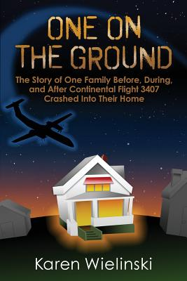 One on the Ground: The Story of One Family Before, During, and After Continental Flight 3407 Crashed into their Home Cover Image