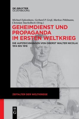 Geheimdienst Und Propaganda Im Ersten Weltkrieg: Die Aufzeichnungen Von Oberst Walter Nicolai 1914 Bis 1918 Cover Image