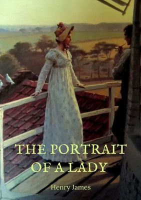 The Portrait of a Lady: the story of a spirited young American woman, Isabel Archer, who,