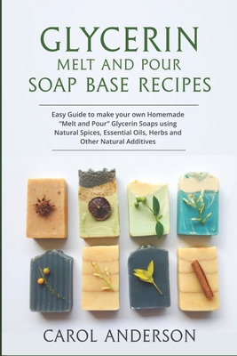 Glycerin Melt and Pour Soap Base Recipes: Easy Guide to make your own Homemade