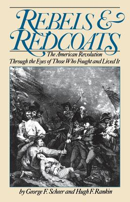 Rebels And Redcoats: The American Revolution Through The Eyes Of Those That Fought And Lived It Cover Image