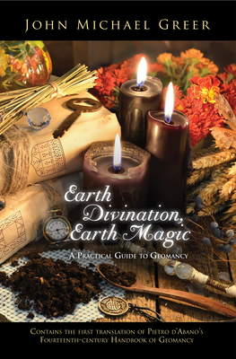 Earth Divination, Earth Magic: A Practical Guide to Geomancy (Contains the First Translation of Pietro de Abano's Fourteenth-Century Handbook of Geomancy) Cover Image