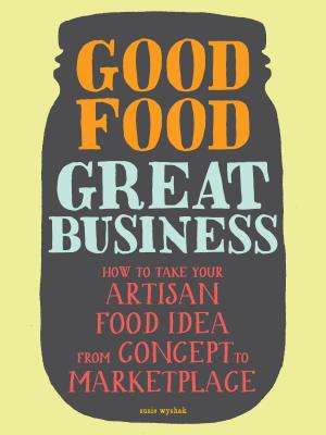 Good Food, Great Business: How to Take Your Artisan Food Idea from Concept to Marketplace Cover Image