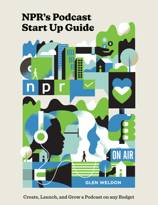 NPR's Podcast Start Up Guide: Create, Launch, and Grow a Podcast on Any Budget Cover Image