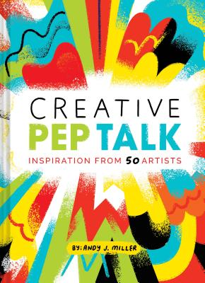 Creative Pep Talk: Inspiration from 50 Artists (Gifts for Artists, Inspirational Books, Gifts for Creatives) Cover Image