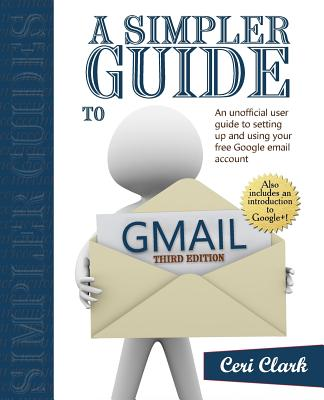A Simpler Guide to Gmail: An Unofficial User Guide to Setting Up and Using Your Free Google Email Account Cover Image