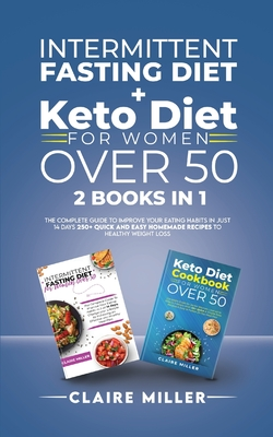 Intermittent Fasting Diet + Keto Diet For Women Over 50: The Complete Guide To Improve Your Eating Habits in Just 14 Days. 250+ Quick and Easy Homemad Cover Image