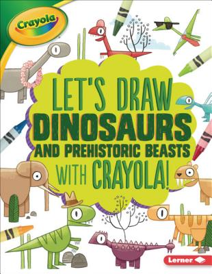 Let's Draw Dinosaurs and Prehistoric Beasts with Crayola (R) ! (Let's Draw with Crayola (R) !) Cover Image