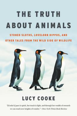 The Truth About Animals: Stoned Sloths, Lovelorn Hippos, and Other Tales from the Wild Side of Wildlife Cover Image