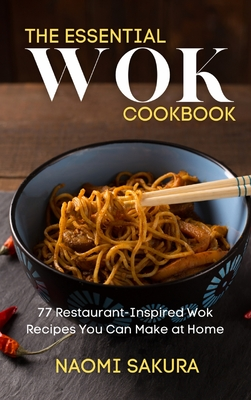 The Essential Wok Cookbook: 77 Restaurant-Inspired Wok Recipes You Can Make at Home Cover Image