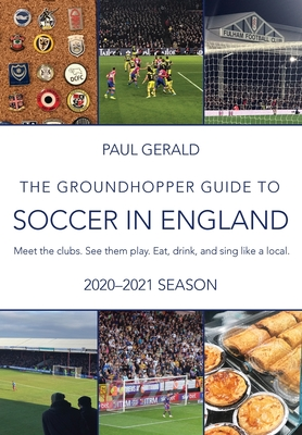 The Groundhopper Guide to Soccer in England, 2020-21 Edition: Meet the clubs. See them play. Eat, drink, and sing with the locals. Cover Image