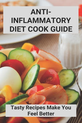 Anti-Inflammatory Diet Cook Guide: Tasty Recipes Make You Feel Better: Anti Inflammatory Diet Recipes Vegetarian Cover Image