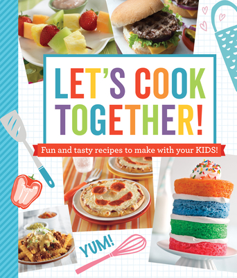Let's Cook Together!: Fun and Tasty Recipes to Make with Your Kids! Cover Image