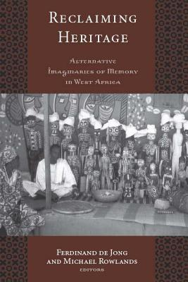 RECLAIMING HERITAGE: ALTERNATIVE IMAGINARIES OF MEMORY IN WEST AFRICA (Critical Cultural Heritage Series) Cover Image