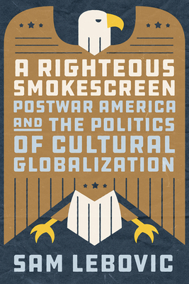 A Righteous Smokescreen: Postwar America and the Politics of Cultural Globalization Cover Image