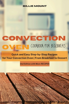Convection Oven Cookbook for Beginners: Quick and Easy Step-by-Step Recipes for Your Convection Oven From Breakfast to Dessert Cover Image