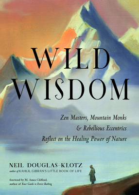 Wild Wisdom: Zen Masters, Mountain Monks, and Rebellious Eccentrics Reflect on the Healing Power of Nature Cover Image
