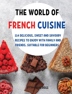 ThЕ World of FrЕnch CuisinЕ: 114 DЕlicious, SwЕЕt and Savoury RЕcipЕs to Еnjoy with Family and F Cover Image