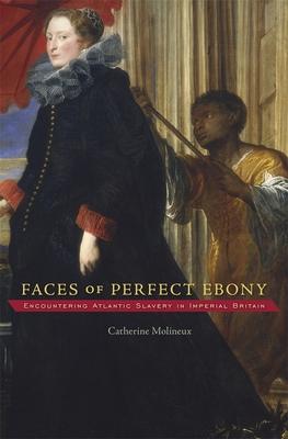 Faces of Perfect Ebony: Encountering Atlantic Slavery in Imperial Britain (Harvard Historical Studies #175) Cover Image