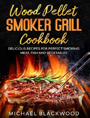 Wood Pellet Smoker Grill Cookbook: 100+ Delicious Recipes for Perfect Smoking Meat, Fish, and Vegetables Cover Image