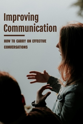 Improving Communication: How To Carry On Effective Conversations: Tips On Communicating With Others Cover Image