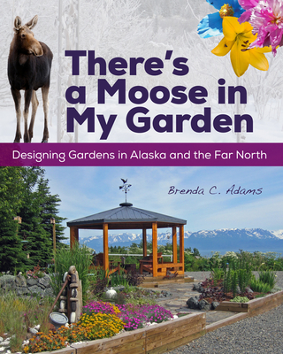 There's a Moose in My Garden: Designing Gardens in Alaska and the Far North Cover Image