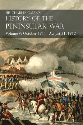 Sir Charles Oman's History of the Peninsular War Volume V: October 1811 - August 31, 1812 Valencia, Ciudad Rodrigo, Badajoz, Salamanca, Madrid Cover Image