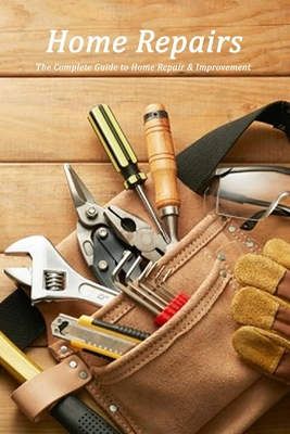Home Repairs: The Complete Guide to Home Repair & Improvement: Home Organization Cover Image