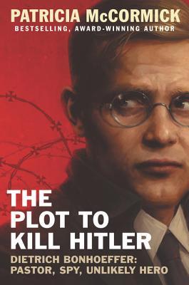 The Plot to Kill Hitler: Dietrich Bonhoeffer: Pastor, Spy, Unlikely Hero Cover Image