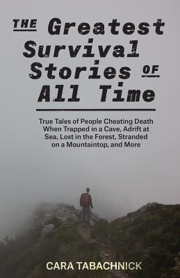 The Greatest Survival Stories of All Time: True Tales of People Cheating Death When Trapped in a Cave, Adrift at Sea, Lost in the Forest, Stranded on a Mountaintop and More Cover Image