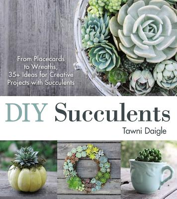 DIY Succulents: From Placecards to Wreaths, 35+ Ideas for Creative Projects with Succulents Cover Image