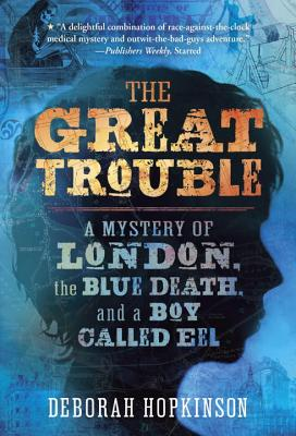 The Great Trouble: A Mystery of London, the Blue Death, and a Boy Called Eel Cover Image