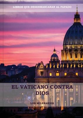 El Vaticano contra Dios: (El Ultimo Papa, Historia secreta de los Jesuitas, Las Llaves de Esta Sangre, Las Dos Babilonias y Babilonia Misterio Cover Image