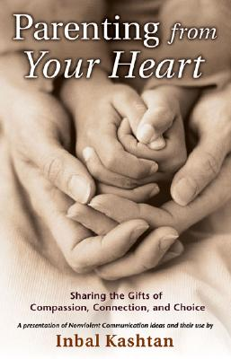 Parenting From Your Heart: Sharing the Gifts of Compassion, Connection, and Choice (Nonviolent Communication Guides) Cover Image