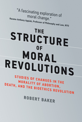 The Structure of Moral Revolutions: Studies of Changes in the Morality of Abortion, Death, and the Bioethics Revolution (Basic Bioethics) Cover Image