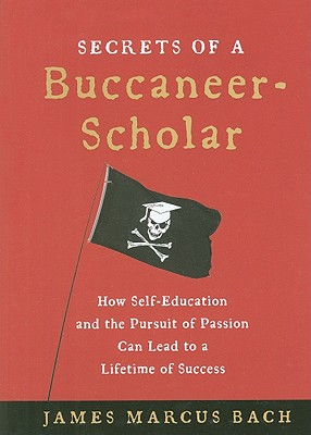 Secrets of a Buccaneer-Scholar: How Self-Education and the Pursuit of Passion Can Lead to a Lifetime of Success Cover Image