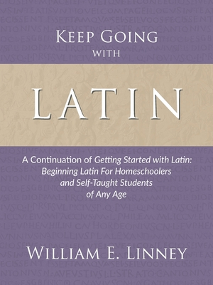 Keep Going with Latin: A Continuation of Getting Started with Latin: Beginning Latin For Homeschoolers and Self-Taught Students of Any Age Cover Image