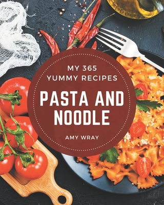 My 365 Yummy Pasta and Noodle Recipes: Explore Yummy Pasta and Noodle Cookbook NOW! Cover Image