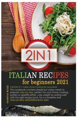 Italian Recipes for Beginners 2021: 2 books in 1: Italian Home Cooking fish and Pasta! This cookbook contains simple but classy meals to prepare step- Cover Image