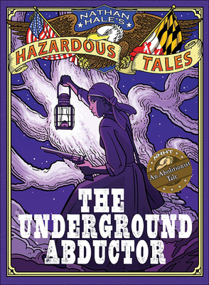 The Underground Abductor: An Abolitionist Tale (Nathan Hale's Hazardous Tales #5) Cover Image