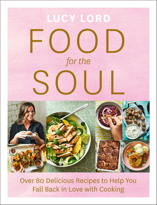 Food for the Soul: Over 80 Delicious Recipes to Help You Fall Back in Love with Cooking Cover Image