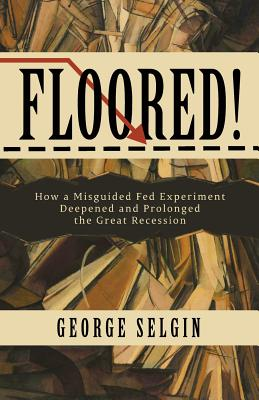 Floored!: How a Misguided Fed Experiment Deepened and Prolonged the Great Recession Cover Image