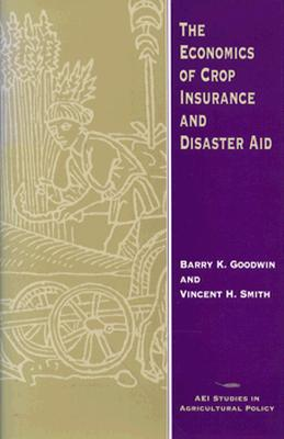The Economics of Crop Insurance and Disaster Aid (AEI Studies in Agricultural Policy) Cover Image