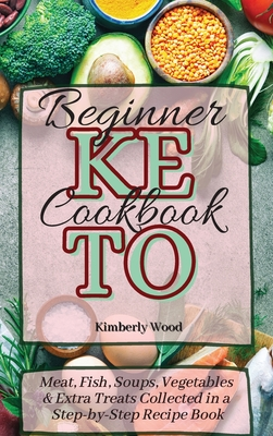 Keto Beginner Cookbook: Meat, Fish, Soups, Vegetables and Extra Treats Collected in a Step-by-Step Recipe Book Cover Image