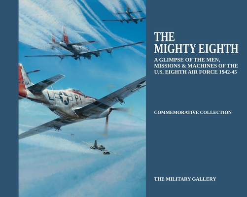 The Mighty Eighth: A Glimpse of the Men, Missions & Machines of the U.S. Eighth Air Force 1942-1945 (Commemorative Collection) Cover Image