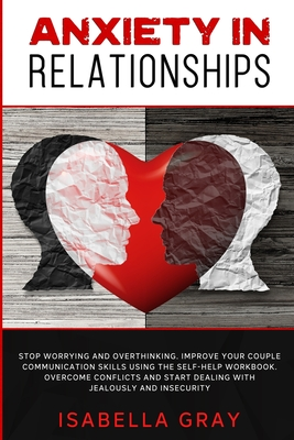 Anxiety in Relationships: Stop Worrying and Overthinking. Improve Your Couple Communication Skills Using The Self-Help Workbook. Overcome confli Cover Image