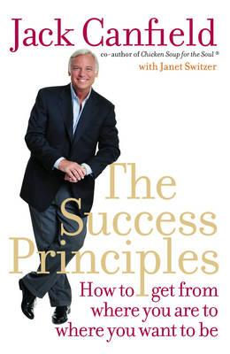 The Success Principles: How to Get from Where You Are to Where You Want to Be. Jack Canfield with Janet Switzer Cover Image